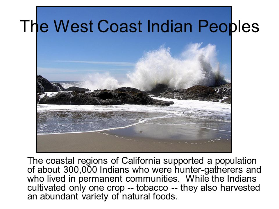 The coastal regions of California supported a population of about 300,000 Indians who were hunter-gatherers and who lived in permanent communities. Wh