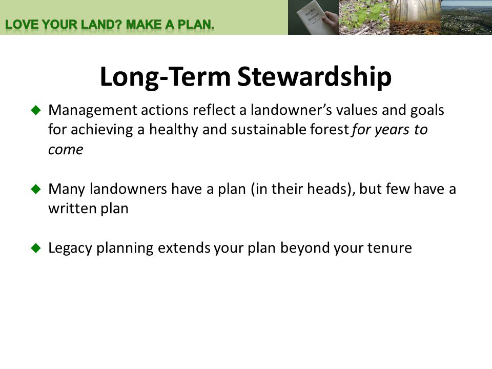 Long-Term Stewardship  Management actions reflect a landowner's values and goals for achieving a healthy and sustainable forest for years to come  Many landowners have a plan (in their heads), but few have a written plan  Legacy planning extends your plan beyond your tenure