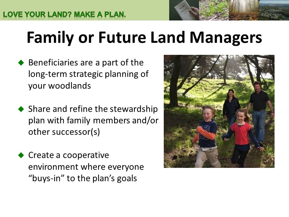 Family or Future Land Managers  Beneficiaries are a part of the long-term strategic planning of your woodlands  Share and refine the stewardship pla
