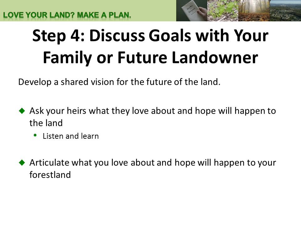 Step 4: Discuss Goals with Your Family or Future Landowner Develop a shared vision for the future of the land.  Ask your heirs what they love about a