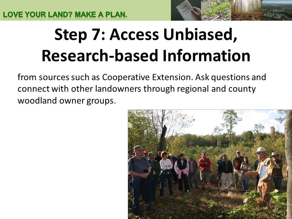 Step 7: Access Unbiased, Research-based Information from sources such as Cooperative Extension. Ask questions and connect with other landowners throug