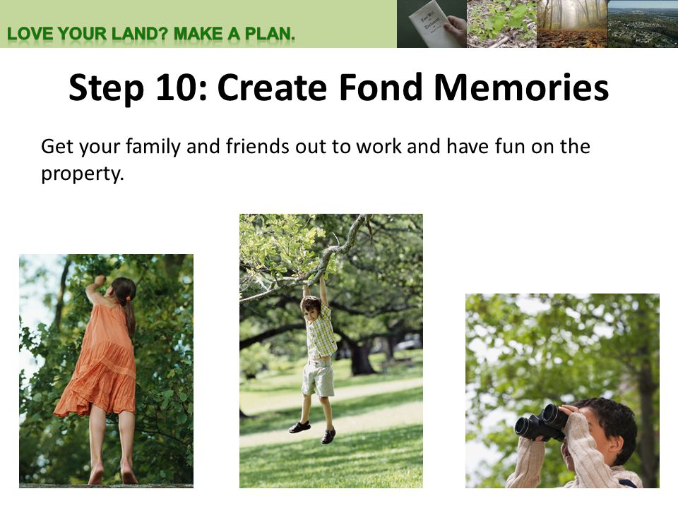 Step 10: Create Fond Memories Get your family and friends out to work and have fun on the property.
