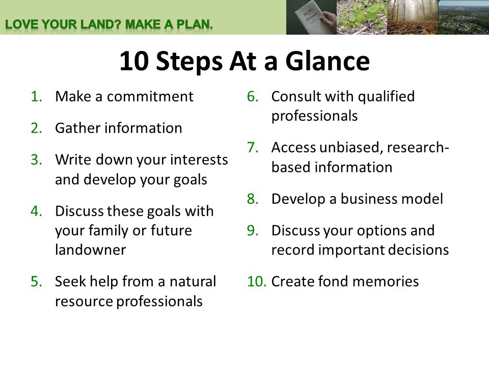 10 Steps At a Glance 1.Make a commitment 2.Gather information 3.Write down your interests and develop your goals 4.Discuss these goals with your family or future landowner 5.Seek help from a natural resource professionals 6.Consult with qualified professionals 7.Access unbiased, research- based information 8.Develop a business model 9.Discuss your options and record important decisions 10.Create fond memories