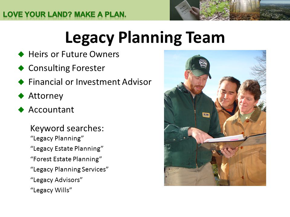 """Legacy Planning Team  Heirs or Future Owners  Consulting Forester  Financial or Investment Advisor  Attorney  Accountant Keyword searches: """"Legac"""