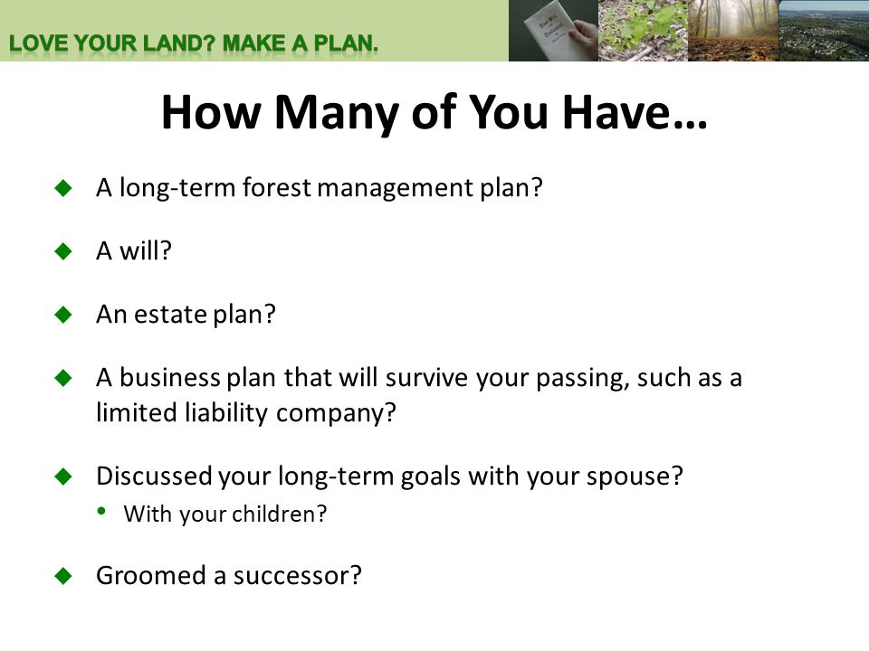 How Many of You Have…  A long-term forest management plan?  A will?  An estate plan?  A business plan that will survive your passing, such as a li