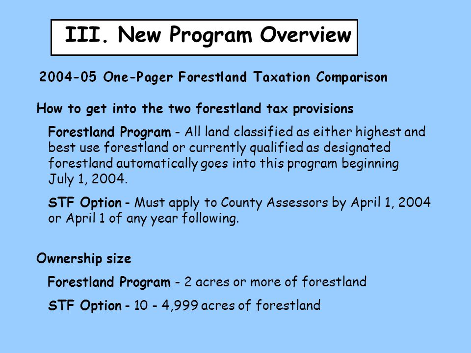 III. New Program Overview How to get into the two forestland tax provisions Forestland Program - All land classified as either highest and best use fo