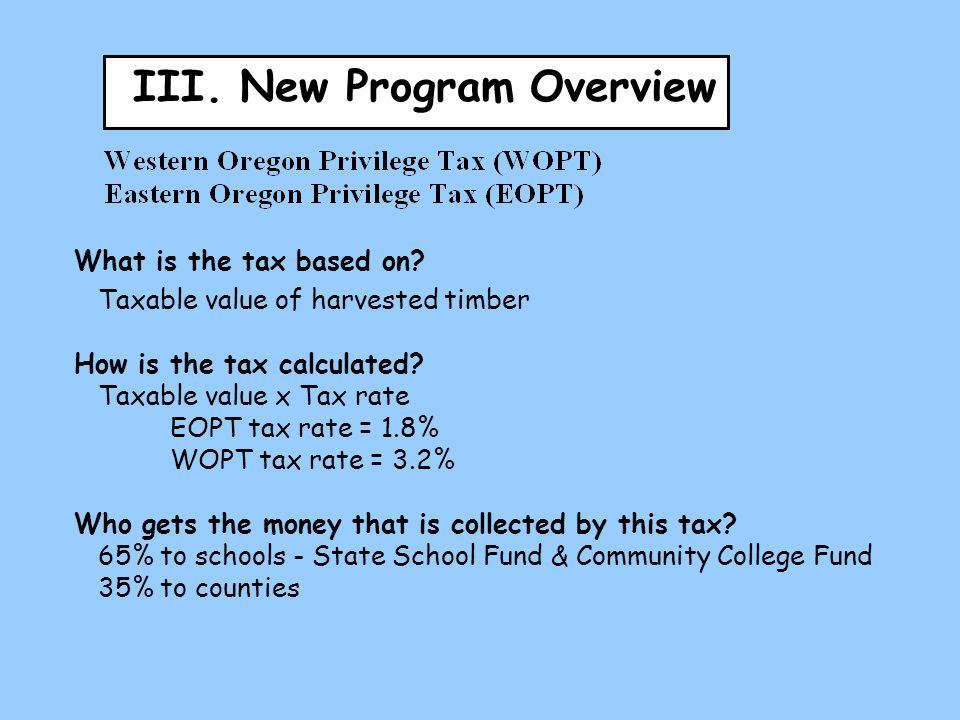III. New Program Overview What is the tax based on? Taxable value of harvested timber How is the tax calculated? Taxable value x Tax rate EOPT tax rat