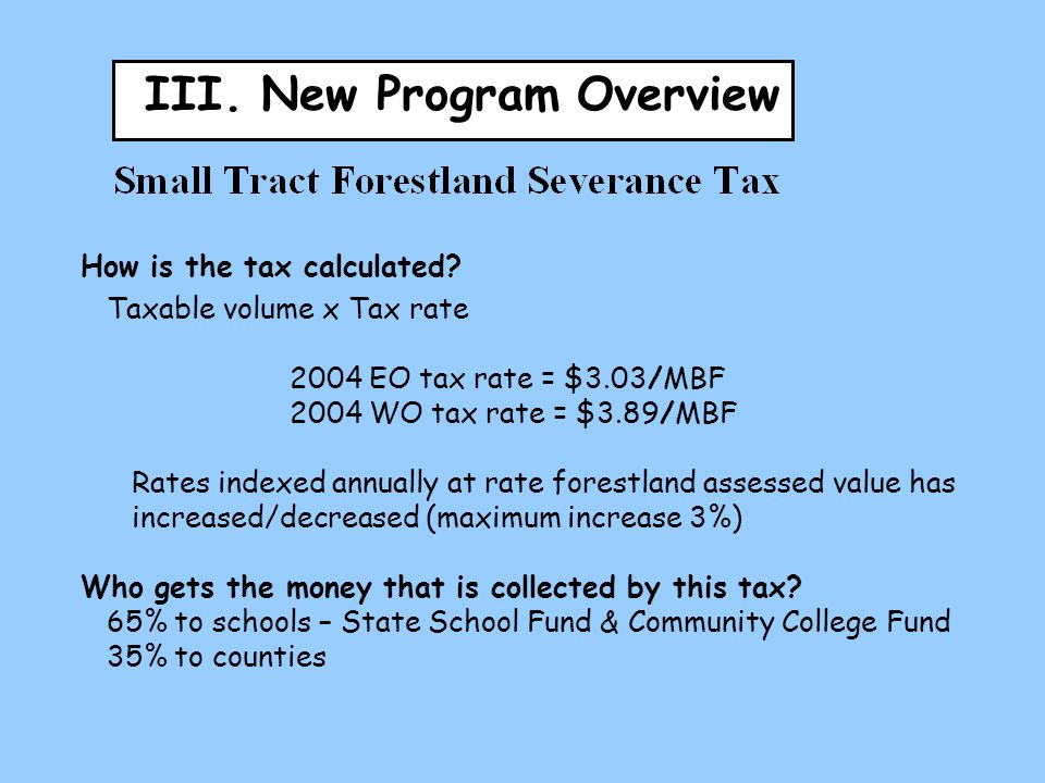 III. New Program Overview How is the tax calculated? Taxable volume x Tax rate 2004 EO tax rate = $3.03/MBF 2004 WO tax rate = $3.89/MBF Rates indexed