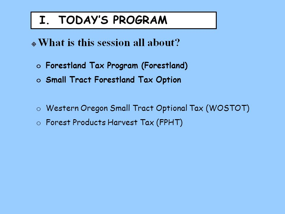 I. TODAY'S PROGRAM o Forestland Tax Program (Forestland) o Small Tract Forestland Tax Option o Western Oregon Small Tract Optional Tax (WOSTOT) o Fore