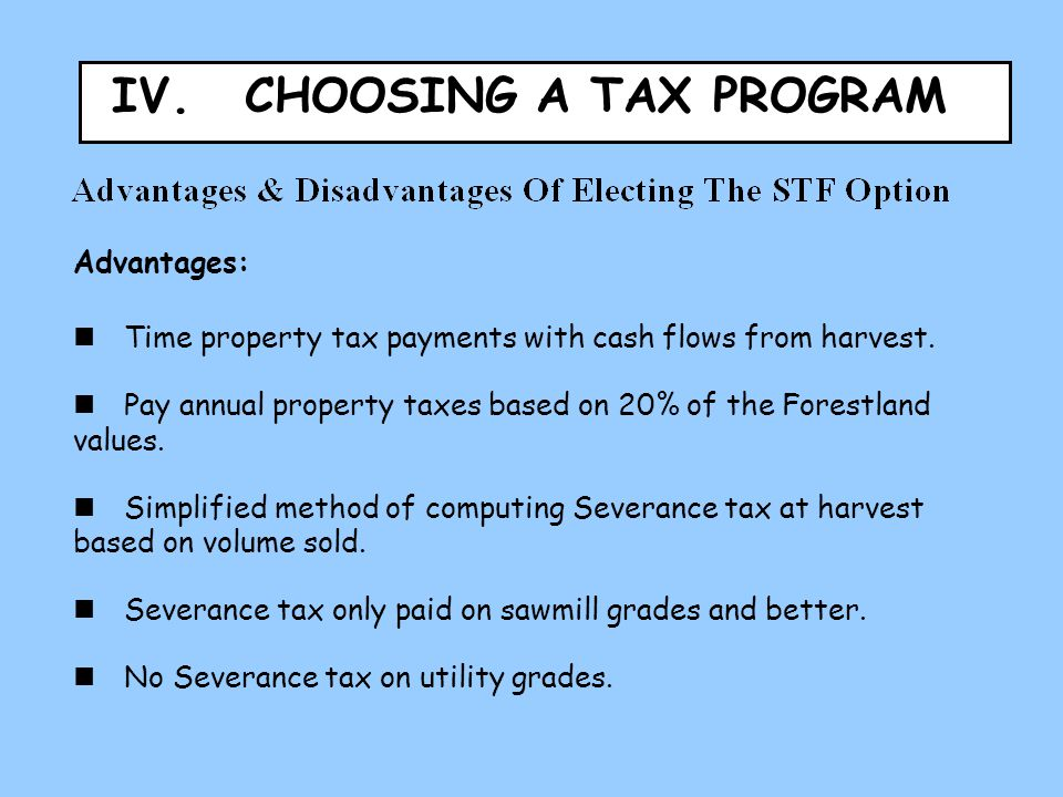 Advantages:  Time property tax payments with cash flows from harvest.  Pay annual property taxes based on 20% of the Forestland values.  Simplified