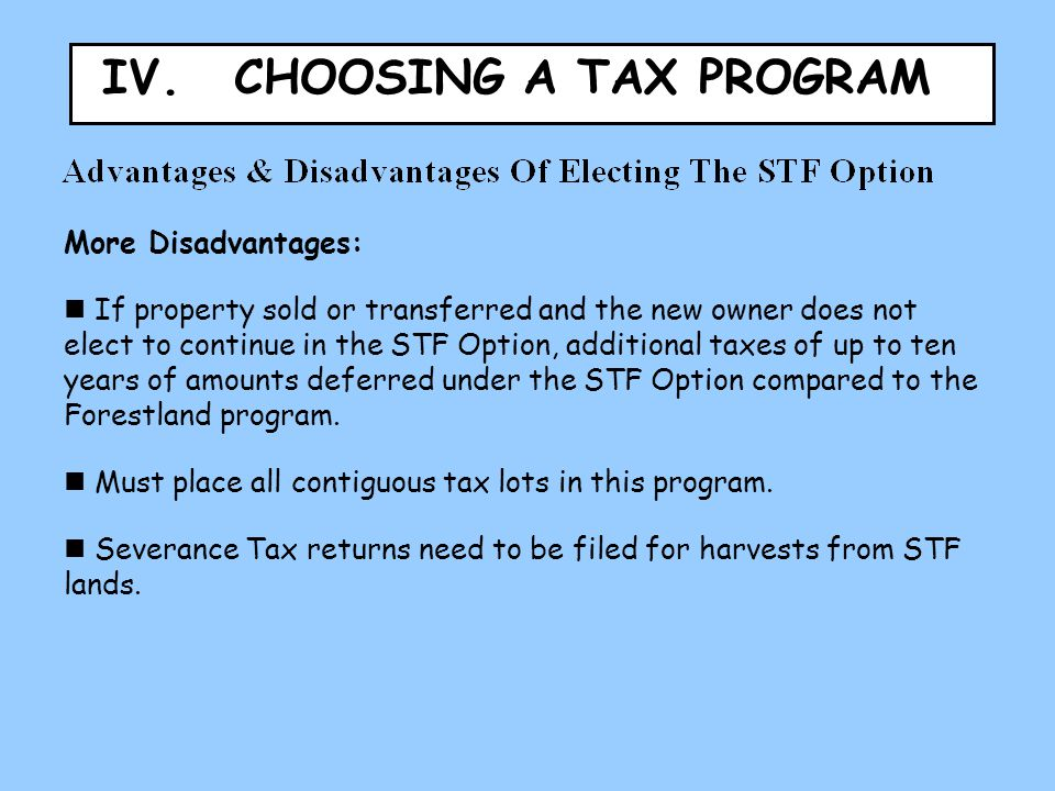 IV. CHOOSING A TAX PROGRAM More Disadvantages: If property sold or transferred and the new owner does not elect to continue in the STF Option, additio