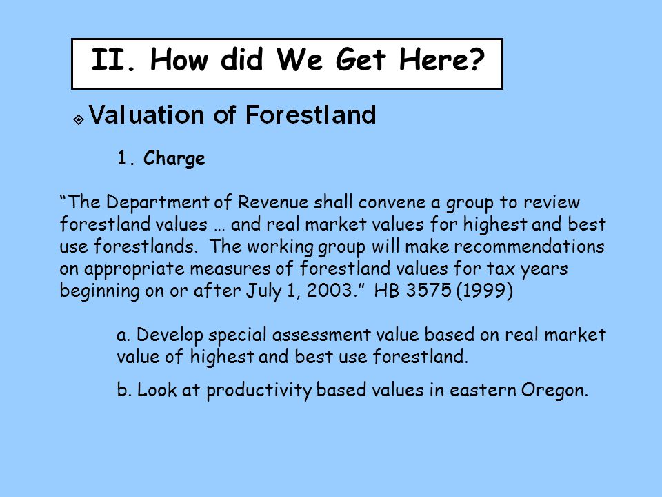 "II. How did We Get Here? 1. Charge ""The Department of Revenue shall convene a group to review forestland values … and real market values for highest a"