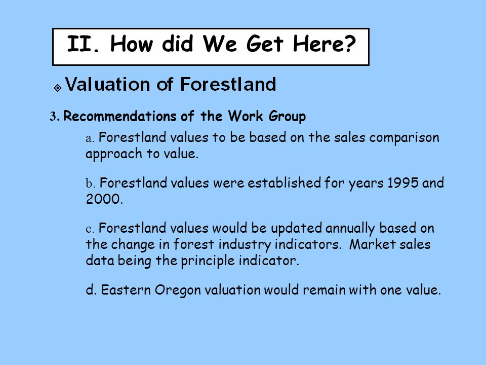 II. How did We Get Here? 3. Recommendations of the Work Group a. Forestland values to be based on the sales comparison approach to value. b. Forestlan