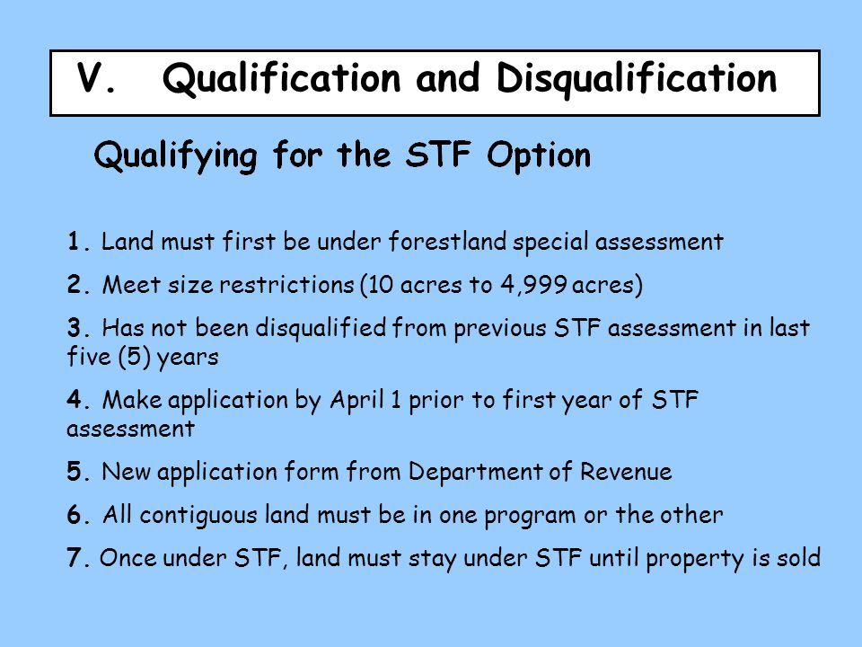 V.Qualification and Disqualification 1. Land must first be under forestland special assessment 2. Meet size restrictions (10 acres to 4,999 acres) 3.