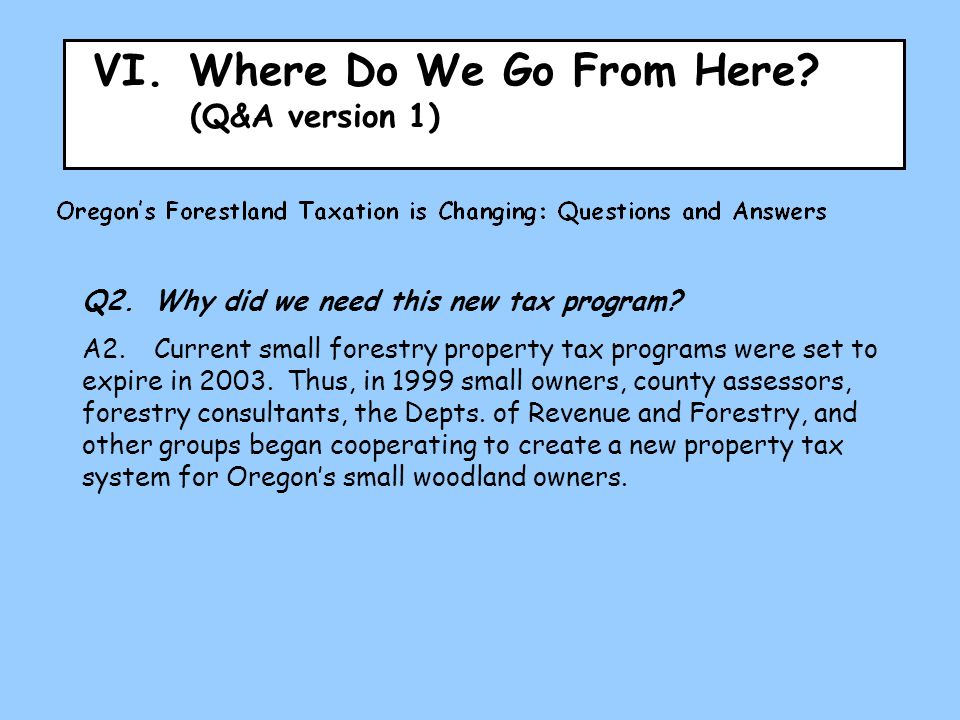 VI.Where Do We Go From Here? (Q&A version 1) Q2.Why did we need this new tax program? A2.Current small forestry property tax programs were set to expi