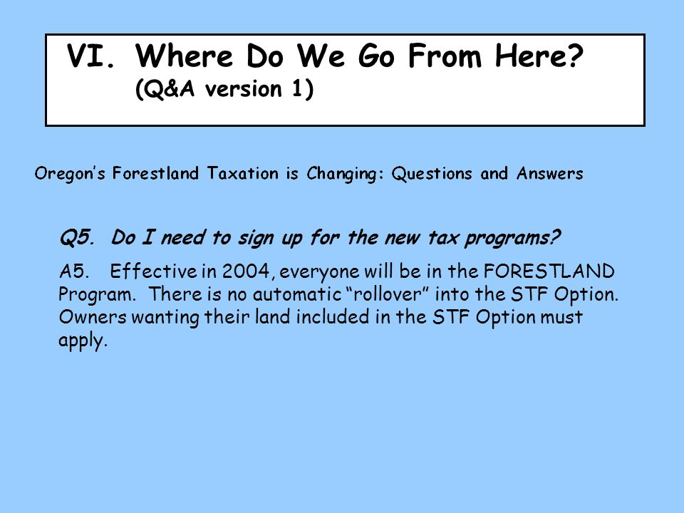 VI.Where Do We Go From Here? (Q&A version 1) Q5.Do I need to sign up for the new tax programs? A5.Effective in 2004, everyone will be in the FORESTLAN