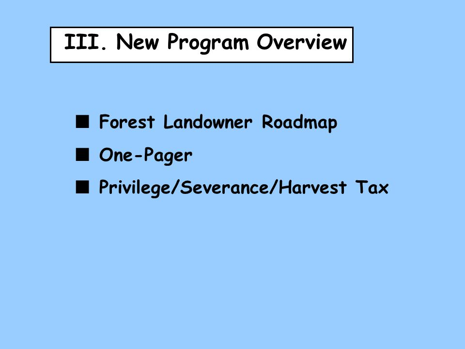 III. New Program Overview Forest Landowner Roadmap One-Pager Privilege/Severance/Harvest Tax