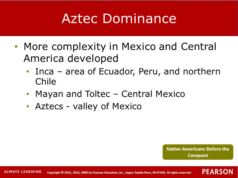 Aztec Dominance More complexity in Mexico and Central America developed Inca – area of Ecuador, Peru, and northern Chile Mayan and Toltec – Central Me