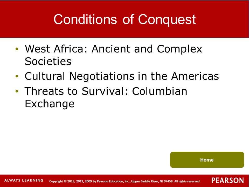 Conditions of Conquest West Africa: Ancient and Complex Societies Cultural Negotiations in the Americas Threats to Survival: Columbian Exchange Home