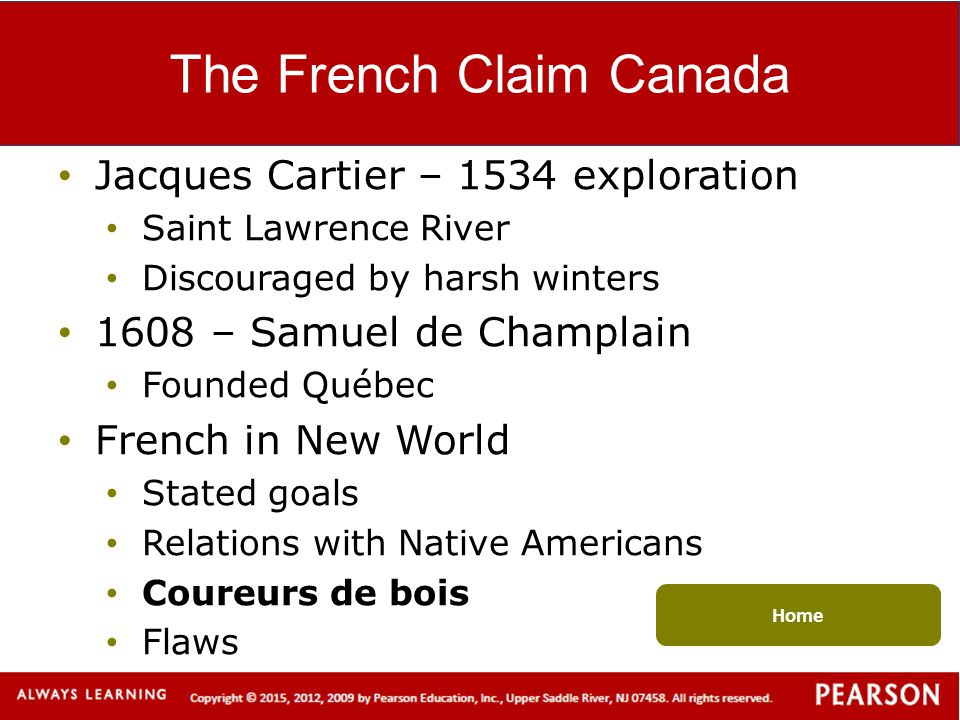 The French Claim Canada Jacques Cartier – 1534 exploration Saint Lawrence River Discouraged by harsh winters 1608 – Samuel de Champlain Founded Québec