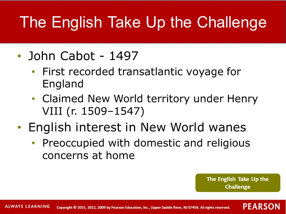 The English Take Up the Challenge John Cabot - 1497 First recorded transatlantic voyage for England Claimed New World territory under Henry VIII (r. 1