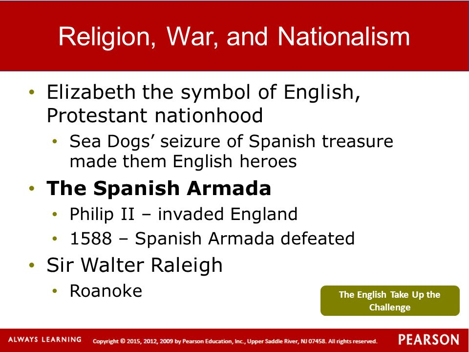 Religion, War, and Nationalism Elizabeth the symbol of English, Protestant nationhood Sea Dogs' seizure of Spanish treasure made them English heroes T