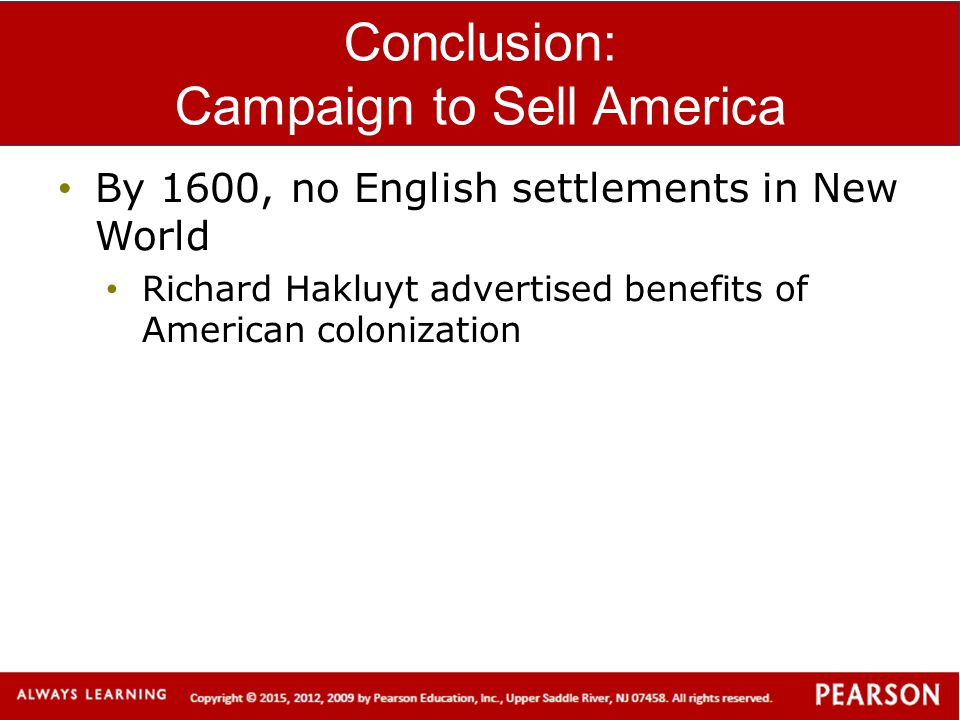 Conclusion: Campaign to Sell America By 1600, no English settlements in New World Richard Hakluyt advertised benefits of American colonization