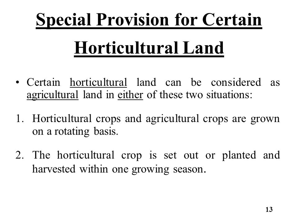 Special Provision for Certain Horticultural Land Certain horticultural land can be considered as agricultural land in either of these two situations: 1.Horticultural crops and agricultural crops are grown on a rotating basis.