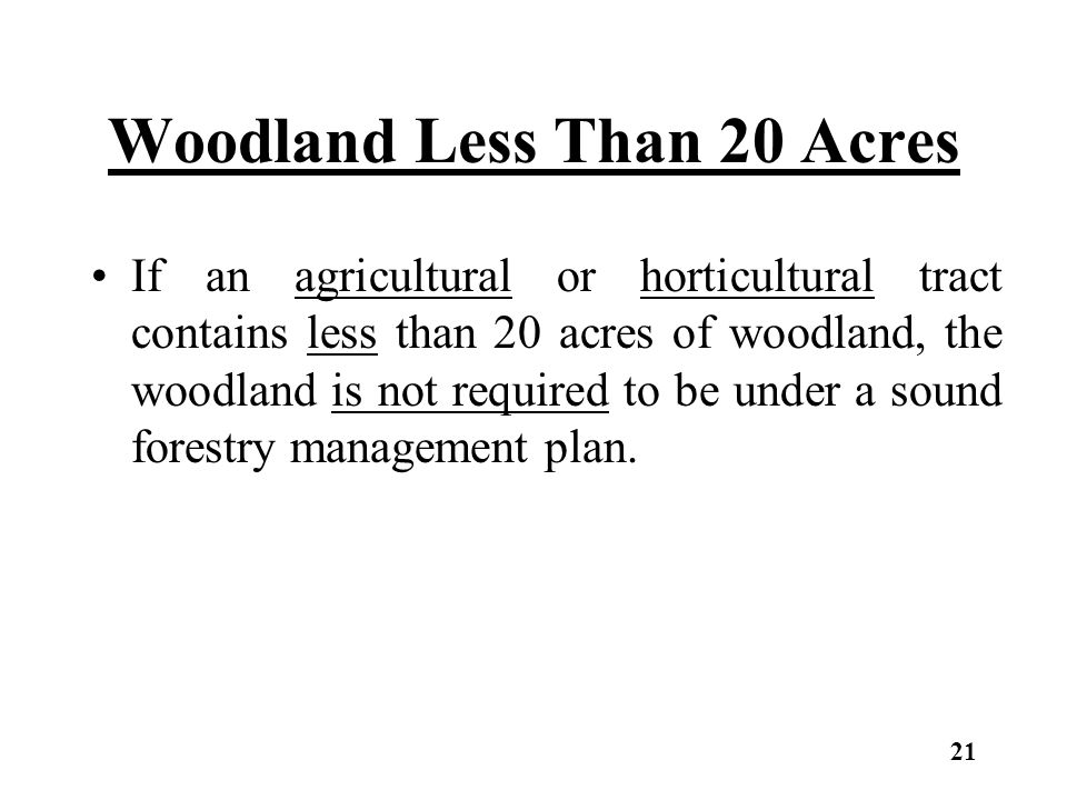 Woodland Less Than 20 Acres If an agricultural or horticultural tract contains less than 20 acres of woodland, the woodland is not required to be under a sound forestry management plan.