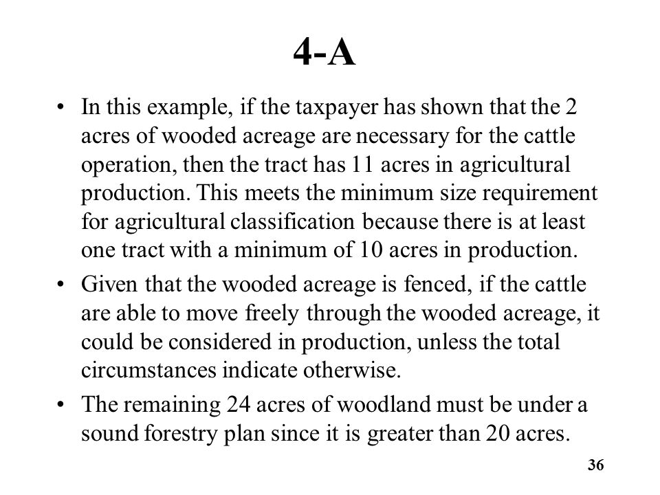 4-A In this example, if the taxpayer has shown that the 2 acres of wooded acreage are necessary for the cattle operation, then the tract has 11 acres in agricultural production.