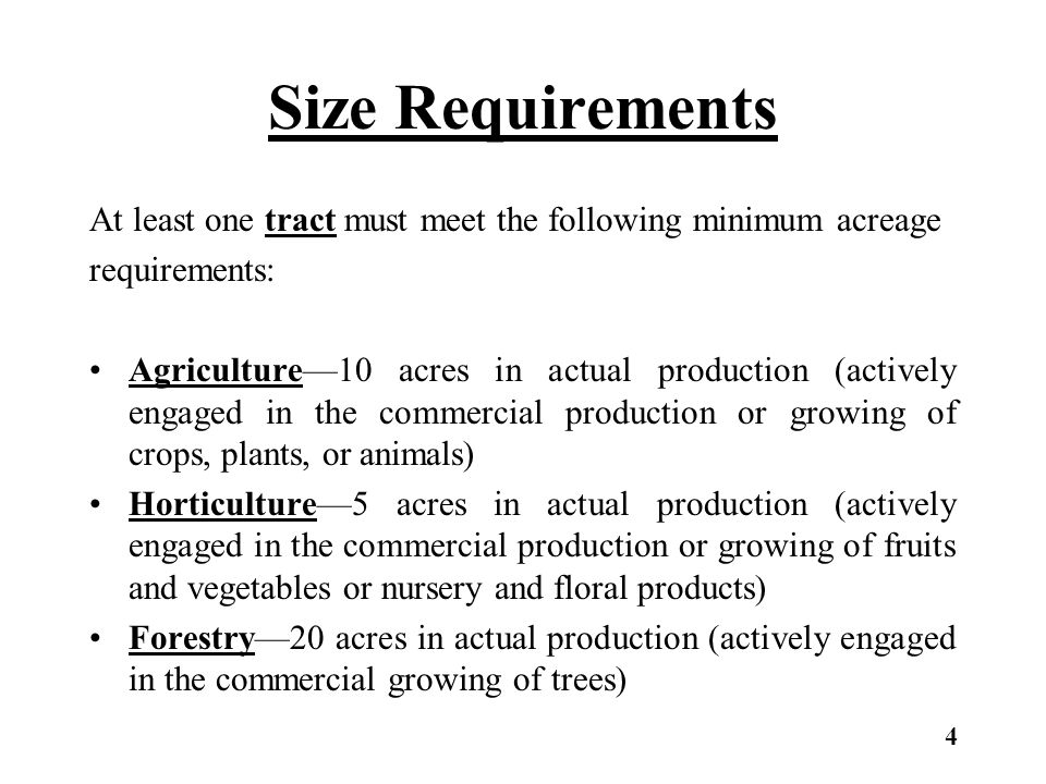 Size Requirements Summary The initial qualifying tract for agricultural classification must have 10 acres in actual production for the commercial production or growing of crops, plants, or animals.