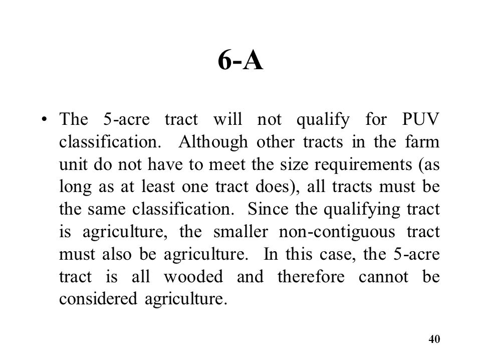 6-A The 5-acre tract will not qualify for PUV classification. Although other tracts in the farm unit do not have to meet the size requirements (as lon