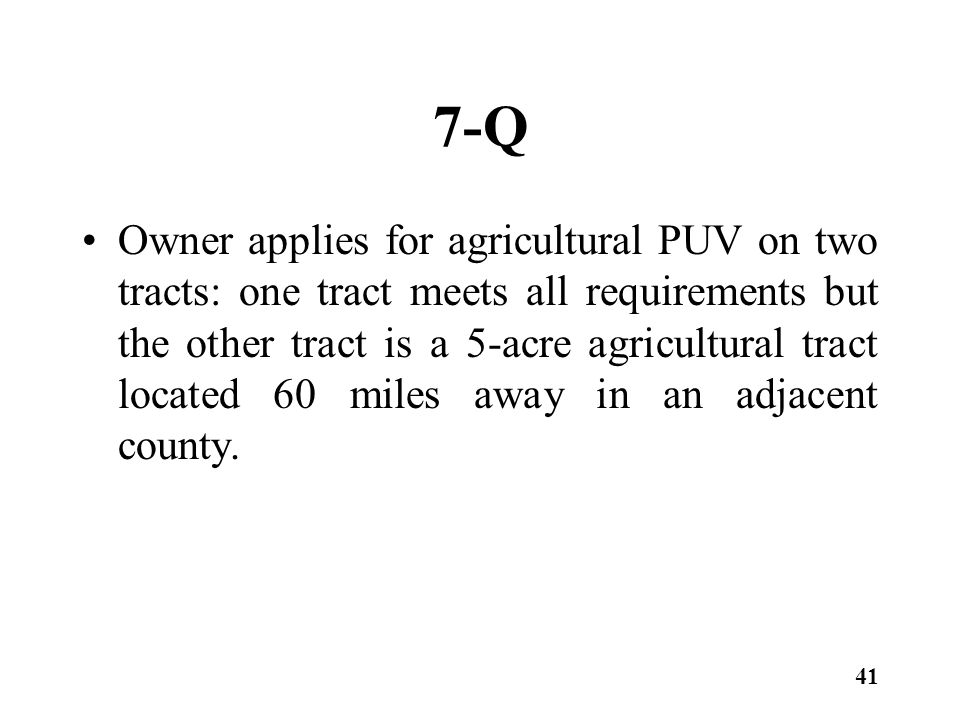 7-Q Owner applies for agricultural PUV on two tracts: one tract meets all requirements but the other tract is a 5-acre agricultural tract located 60 miles away in an adjacent county.