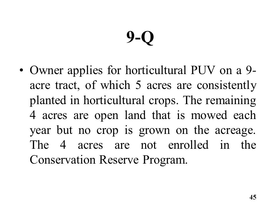 9-Q Owner applies for horticultural PUV on a 9- acre tract, of which 5 acres are consistently planted in horticultural crops.