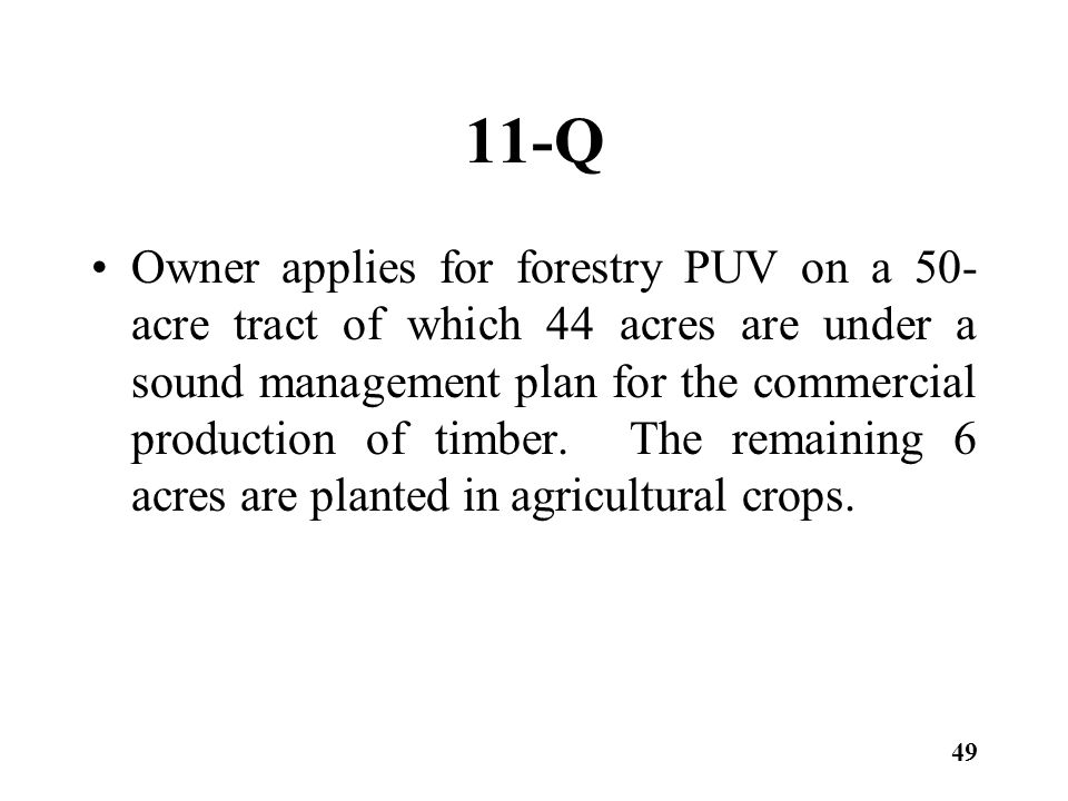 11-Q Owner applies for forestry PUV on a 50- acre tract of which 44 acres are under a sound management plan for the commercial production of timber.