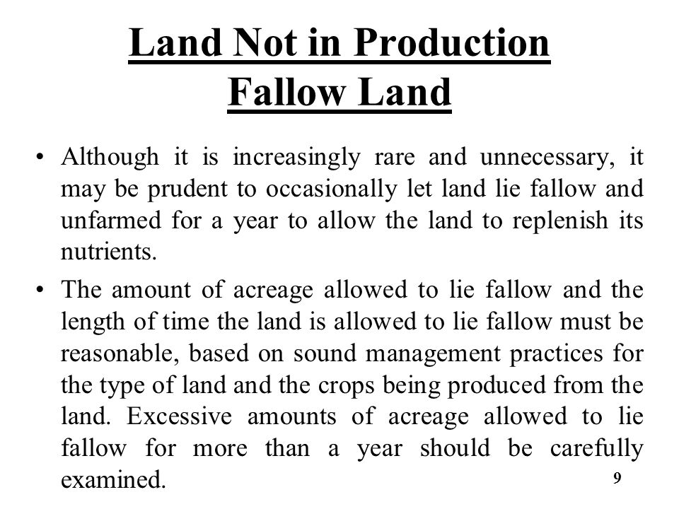 Land Not in Production Fallow Land Although it is increasingly rare and unnecessary, it may be prudent to occasionally let land lie fallow and unfarmed for a year to allow the land to replenish its nutrients.