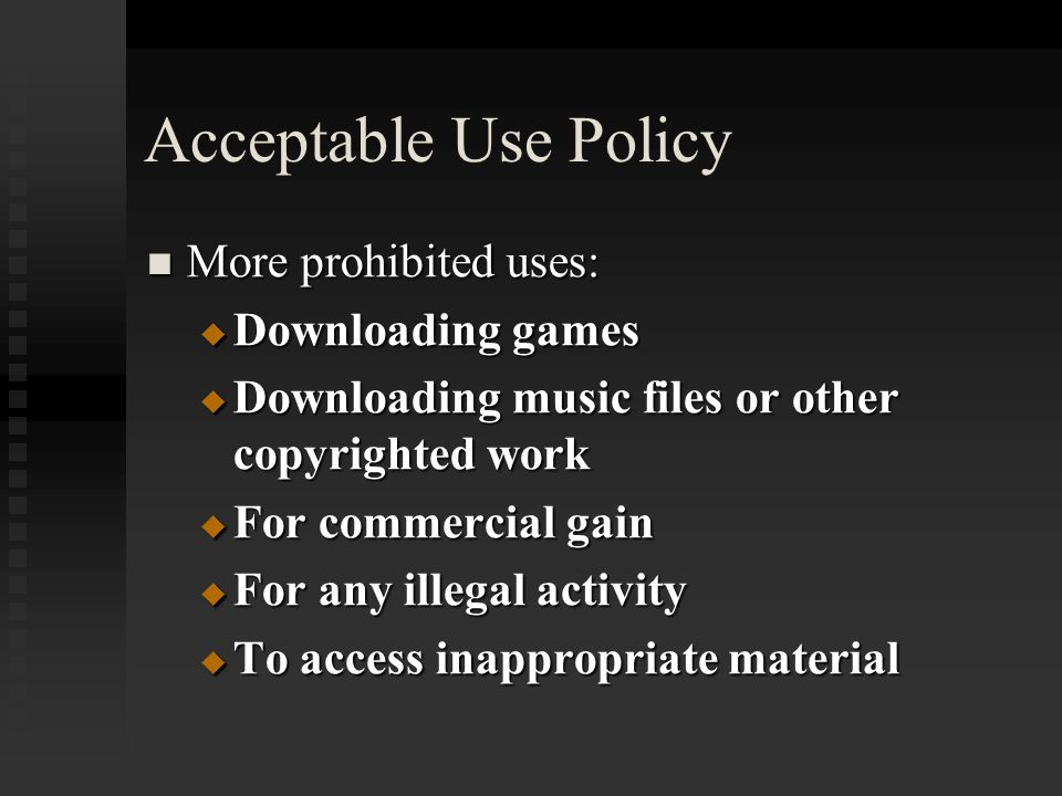 Acceptable Use Policy 4 Guidelines that must be followed to protect the integrity of the network are: 4 Guidelines that must be followed to protect the integrity of the network are:  Don't share usernames or passwords  Don't try to access unauthorized areas of the network  Don't download files  Don't install outside software of any sort
