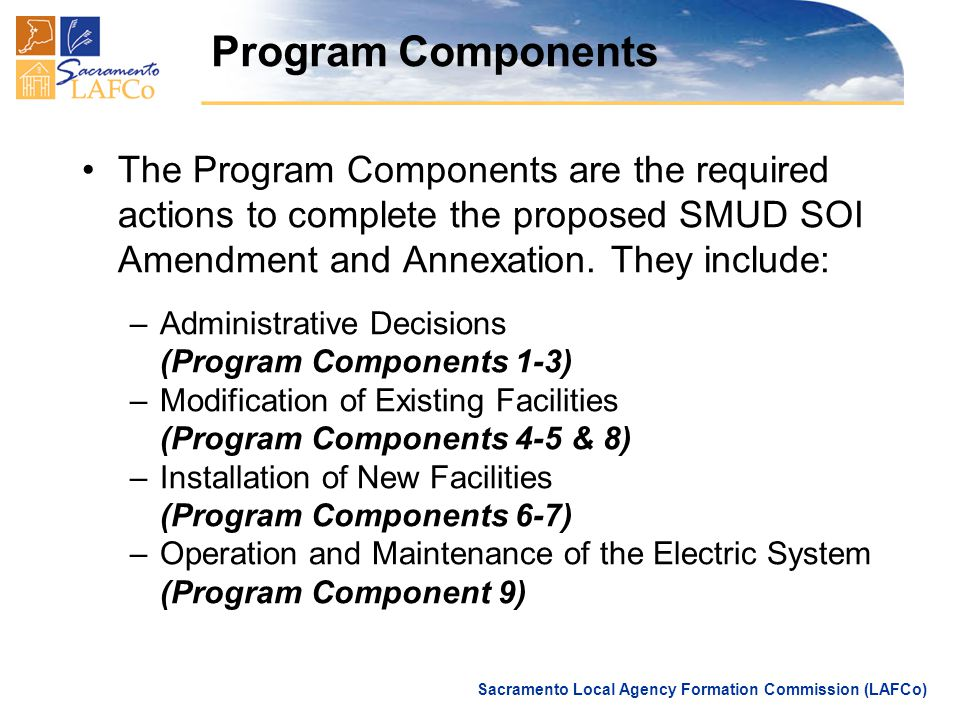 Sacramento Local Agency Formation Commission (LAFCo) Program Components The Program Components are the required actions to complete the proposed SMUD SOI Amendment and Annexation.