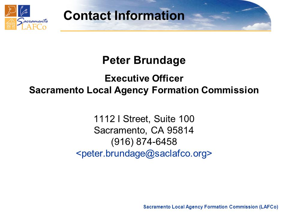 Sacramento Local Agency Formation Commission (LAFCo) Contact Information Peter Brundage Executive Officer Sacramento Local Agency Formation Commission 1112 I Street, Suite 100 Sacramento, CA 95814 (916) 874-6458