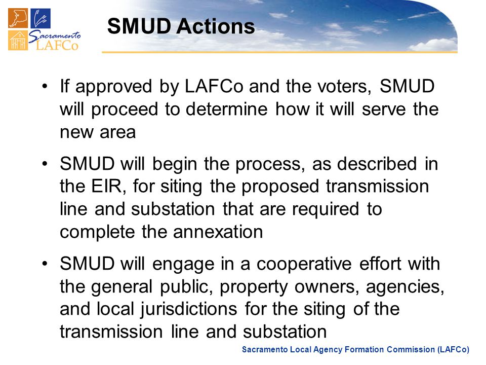 Sacramento Local Agency Formation Commission (LAFCo) SMUD Actions If approved by LAFCo and the voters, SMUD will proceed to determine how it will serve the new area SMUD will begin the process, as described in the EIR, for siting the proposed transmission line and substation that are required to complete the annexation SMUD will engage in a cooperative effort with the general public, property owners, agencies, and local jurisdictions for the siting of the transmission line and substation