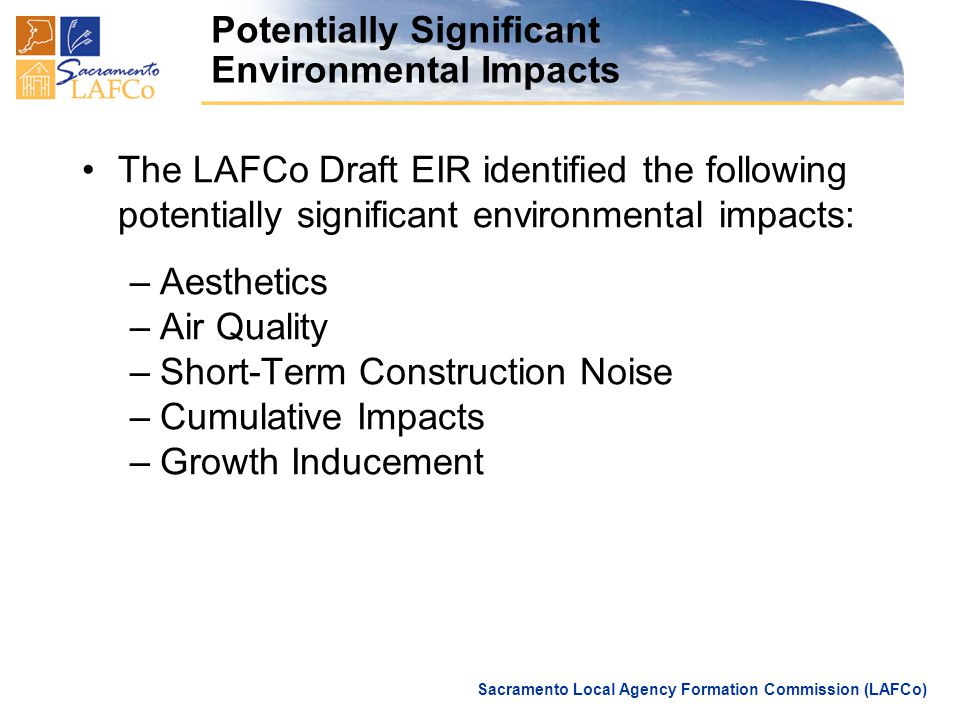 Sacramento Local Agency Formation Commission (LAFCo) Potentially Significant Environmental Impacts The LAFCo Draft EIR identified the following potentially significant environmental impacts: –Aesthetics –Air Quality –Short-Term Construction Noise –Cumulative Impacts –Growth Inducement