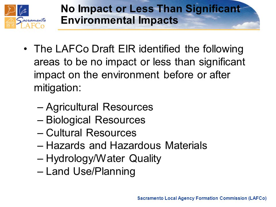 Sacramento Local Agency Formation Commission (LAFCo) No Impact or Less Than Significant Environmental Impacts The LAFCo Draft EIR identified the following areas to be no impact or less than significant impact on the environment before or after mitigation: –Agricultural Resources –Biological Resources –Cultural Resources –Hazards and Hazardous Materials –Hydrology/Water Quality –Land Use/Planning