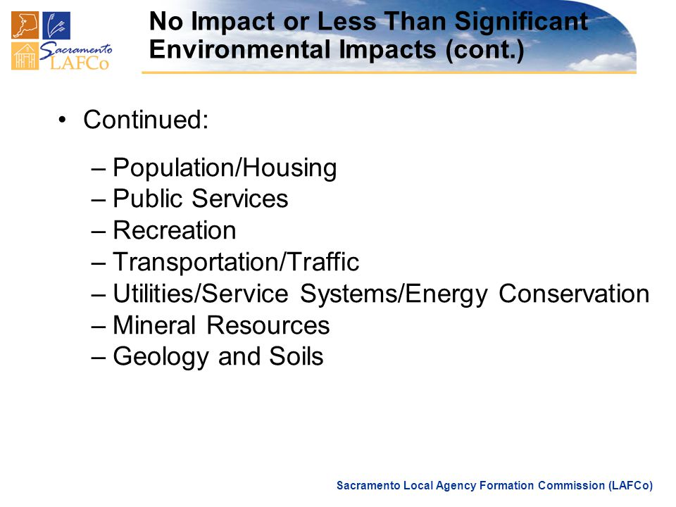 Sacramento Local Agency Formation Commission (LAFCo) No Impact or Less Than Significant Environmental Impacts (cont.) Continued: –Population/Housing –Public Services –Recreation –Transportation/Traffic –Utilities/Service Systems/Energy Conservation –Mineral Resources –Geology and Soils