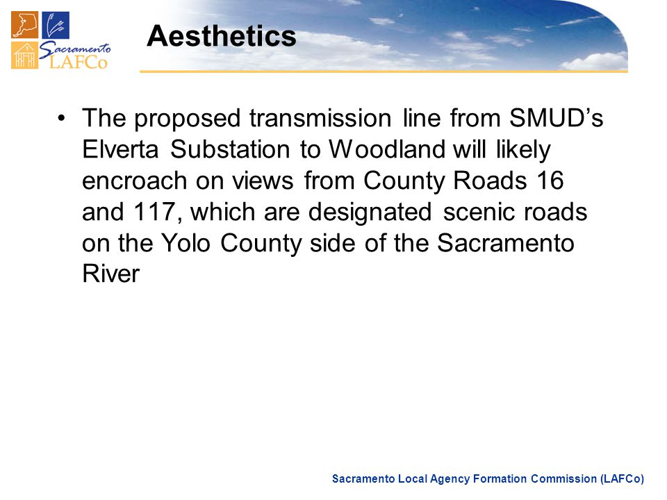 Sacramento Local Agency Formation Commission (LAFCo) Aesthetics The proposed transmission line from SMUD's Elverta Substation to Woodland will likely encroach on views from County Roads 16 and 117, which are designated scenic roads on the Yolo County side of the Sacramento River