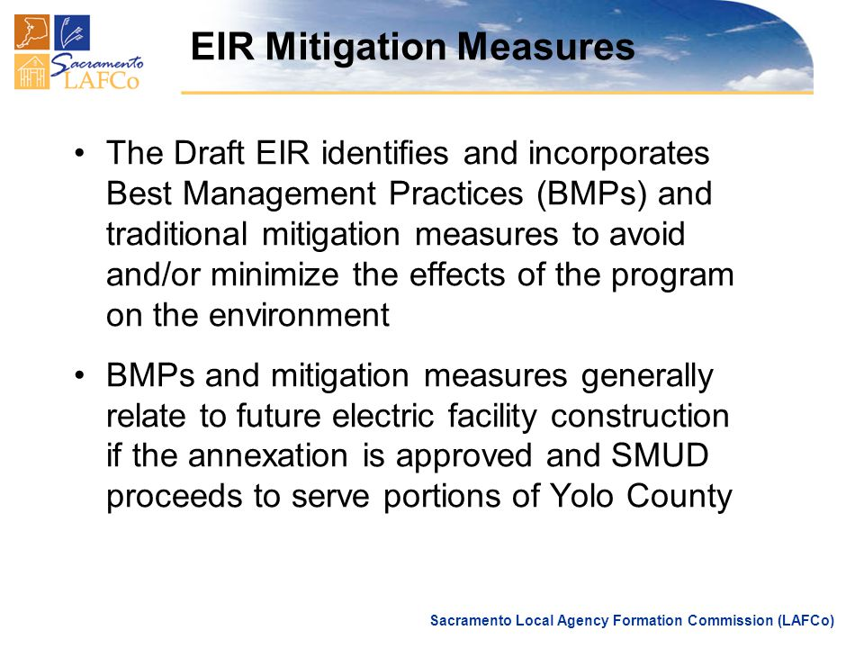 Sacramento Local Agency Formation Commission (LAFCo) EIR Mitigation Measures The Draft EIR identifies and incorporates Best Management Practices (BMPs) and traditional mitigation measures to avoid and/or minimize the effects of the program on the environment BMPs and mitigation measures generally relate to future electric facility construction if the annexation is approved and SMUD proceeds to serve portions of Yolo County