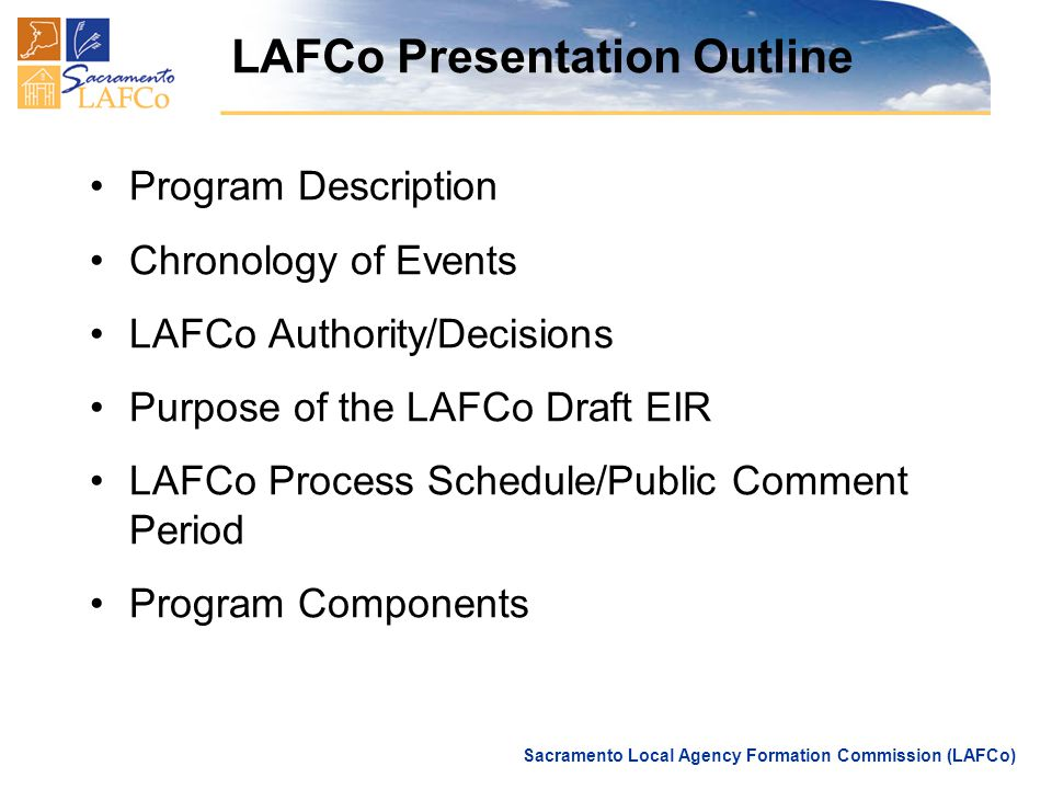 Sacramento Local Agency Formation Commission (LAFCo) LAFCo Presentation Outline Program Description Chronology of Events LAFCo Authority/Decisions Purpose of the LAFCo Draft EIR LAFCo Process Schedule/Public Comment Period Program Components