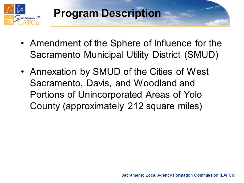 Sacramento Local Agency Formation Commission (LAFCo) Program Description Amendment of the Sphere of Influence for the Sacramento Municipal Utility District (SMUD) Annexation by SMUD of the Cities of West Sacramento, Davis, and Woodland and Portions of Unincorporated Areas of Yolo County (approximately 212 square miles)
