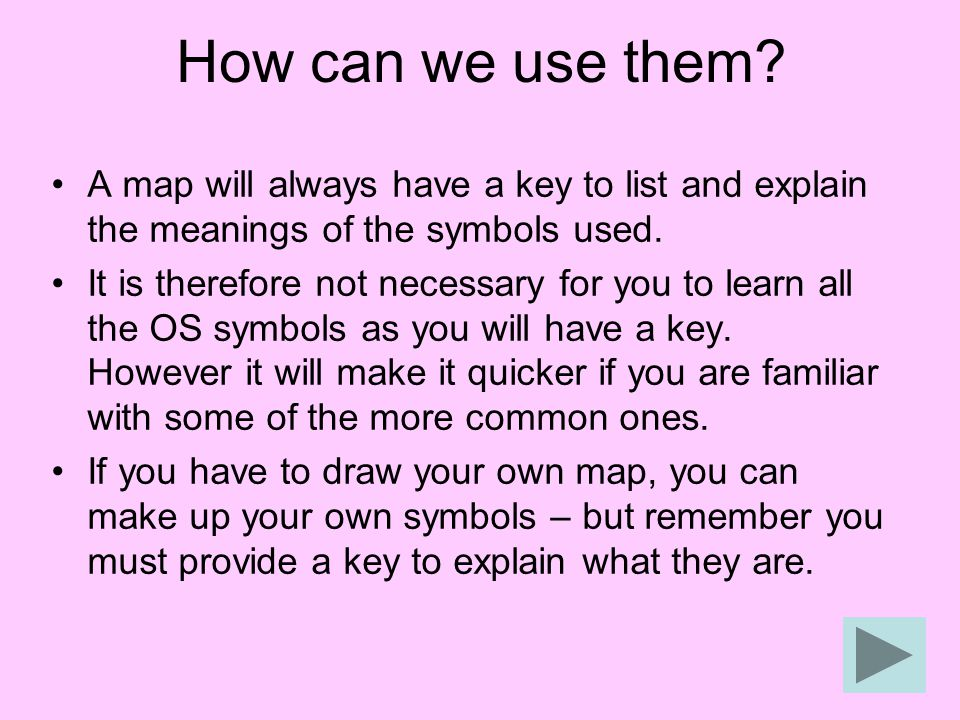 How can we use them? A map will always have a key to list and explain the meanings of the symbols used. It is therefore not necessary for you to learn