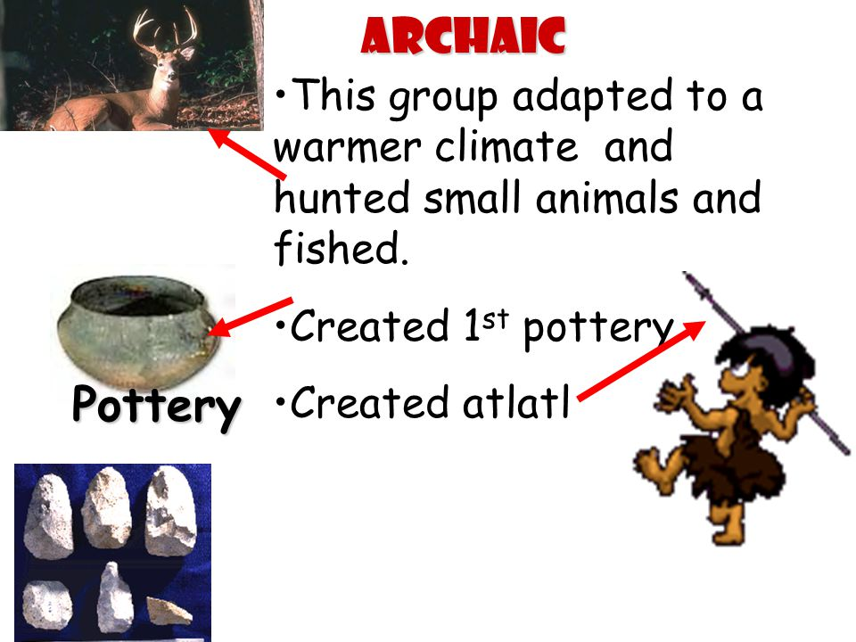 This group adapted to a warmer climate and hunted small animals and fished. Created 1 st pottery Created atlatl PotteryArchaic