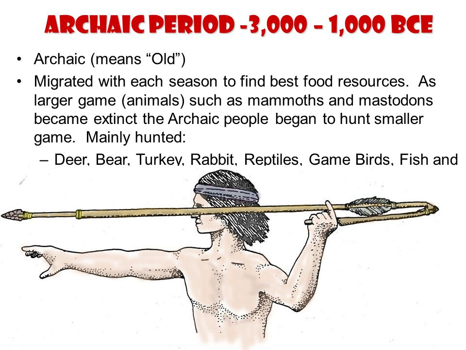 """Archaic Period -3,000 – 1,000 BCE Archaic (means """"Old"""") Migrated with each season to find best food resources. As larger game (animals) such as mammot"""